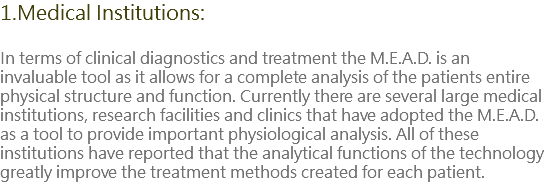 1.Medical Institutions: In terms of clinical diagnostics and treatment the M.E.A.D. is an invaluable tool as it allows for a complete analysis of the patients entire physical structure and function. Currently there are several large medical institutions, research facilities and clinics that have adopted the M.E.A.D. as a tool to provide important physiological analysis. All of these institutions have reported that the analytical functions of the technology greatly improve the treatment methods created for each patient.