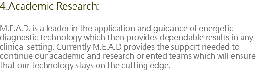 4.Academic Research: M.E.A.D. is a leader in the application and guidance of energetic diagnostic technology which then provides dependable results in any clinical setting. Currently M.E.A.D provides the support needed to continue our academic and research oriented teams which will ensure that our technology stays on the cutting edge.
