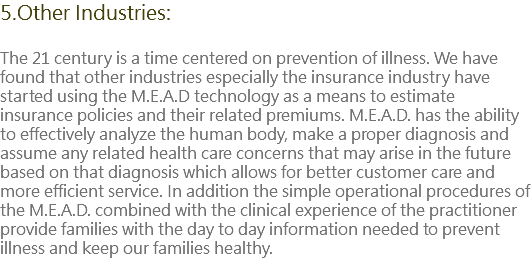 5.Other Industries: The 21 century is a time centered on prevention of illness. We have found that other industries especially the insurance industry have started using the M.E.A.D technology as a means to estimate insurance policies and their related premiums. M.E.A.D. has the ability to effectively analyze the human body, make a proper diagnosis and assume any related health care concerns that may arise in the future based on that diagnosis which allows for better customer care and more efficient service. In addition the simple operational procedures of the M.E.A.D. combined with the clinical experience of the practitioner provide families with the day to day information needed to prevent illness and keep our families healthy.