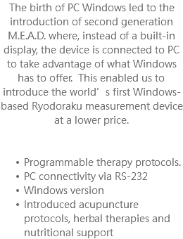 The birth of PC Windows led to the introduction of second generation M.E.A.D. where, instead of a built-in display, the device is connected to PC to take advantage of what Windows has to offer. This enabled us to introduce the world's first Windows-based Ryodoraku measurement device at a lower price. Programmable therapy protocols. PC connectivity via RS-232 Windows version Introduced acupuncture protocols, herbal therapies and nutritional support