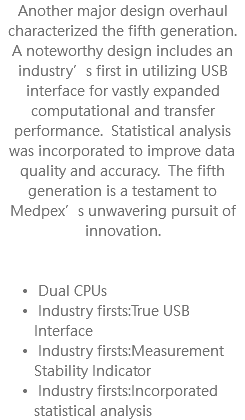 Another major design overhaul characterized the fifth generation. A noteworthy design includes an industry's first in utilizing USB interface for vastly expanded computational and transfer performance. Statistical analysis was incorporated to improve data quality and accuracy. The fifth generation is a testament to Medpex's unwavering pursuit of innovation. Dual CPUs Industry firsts:True USB Interface Industry firsts:Measurement Stability Indicator Industry firsts:Incorporated statistical analysis